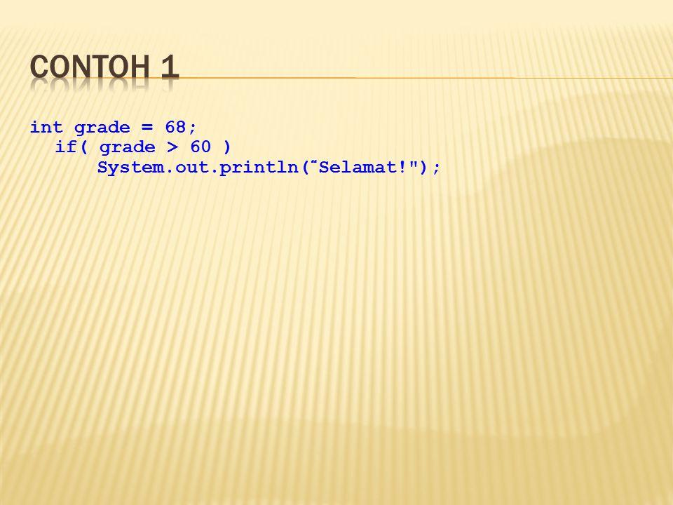 int grade = 68; if( grade > 60 ){ System.out.println( Selamat! ); System.out.println( Anda Berhasil! ); }