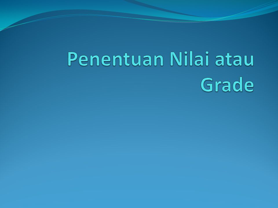 Makna Grade/Nilai Grade / Nilai = Simbol (angka, huruf, kata) yang menggambarkan nilai pertimbangan yang berkaitan dengan kualitas siswa dalam berprestasi selama periode pengajaran.