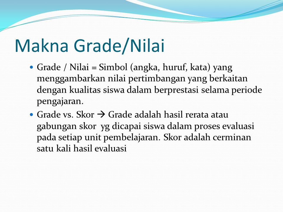 Makna Grade/Nilai Grade / Nilai = Simbol (angka, huruf, kata) yang menggambarkan nilai pertimbangan yang berkaitan dengan kualitas siswa dalam berpres