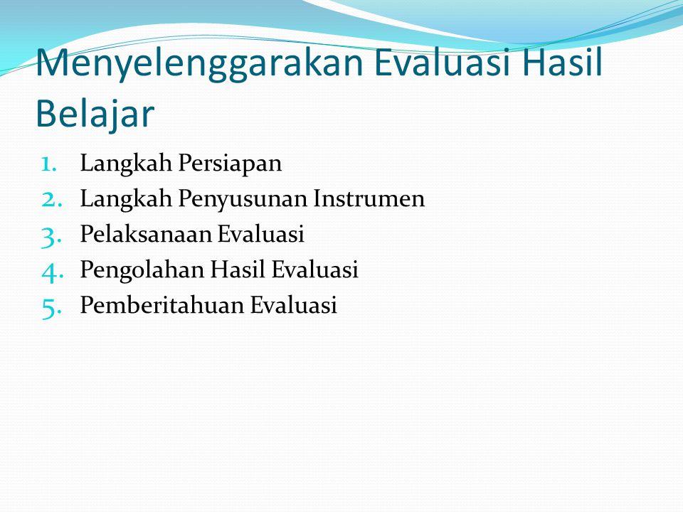 Menyelenggarakan Evaluasi Hasil Belajar 1. Langkah Persiapan 2. Langkah Penyusunan Instrumen 3. Pelaksanaan Evaluasi 4. Pengolahan Hasil Evaluasi 5. P