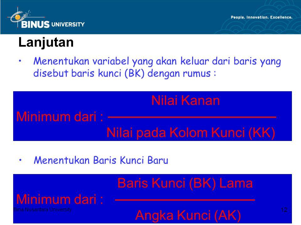 Lanjutan Menentukan variabel yang akan keluar dari baris yang disebut baris kunci (BK) dengan rumus : Nilai Kanan Minimum dari : Nilai pada Kolom Kunci (KK) Menentukan Baris Kunci Baru Baris Kunci (BK) Lama Minimum dari : Angka Kunci (AK) Bina Nusantara University 12