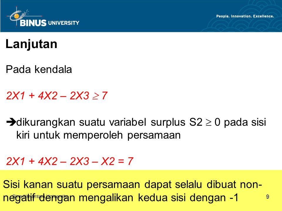 Lanjutan Pada kendala 2X1 + 4X2 – 2X3  7  dikurangkan suatu variabel surplus S2  0 pada sisi kiri untuk memperoleh persamaan 2X1 + 4X2 – 2X3 – X2 = 7 Sisi kanan suatu persamaan dapat selalu dibuat non- negatif dengan mengalikan kedua sisi dengan -1 Bina Nusantara University 9
