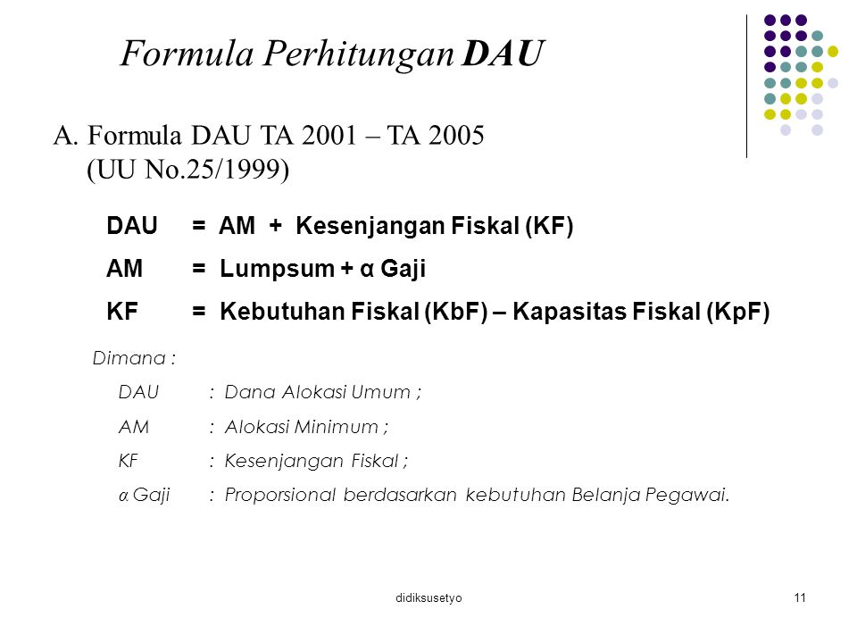 didiksusetyo11 Formula Perhitungan DAU A. Formula DAU TA 2001 – TA 2005 (UU No.25/1999) DAU= AM + Kesenjangan Fiskal (KF) AM= Lumpsum + α Gaji KF= Keb