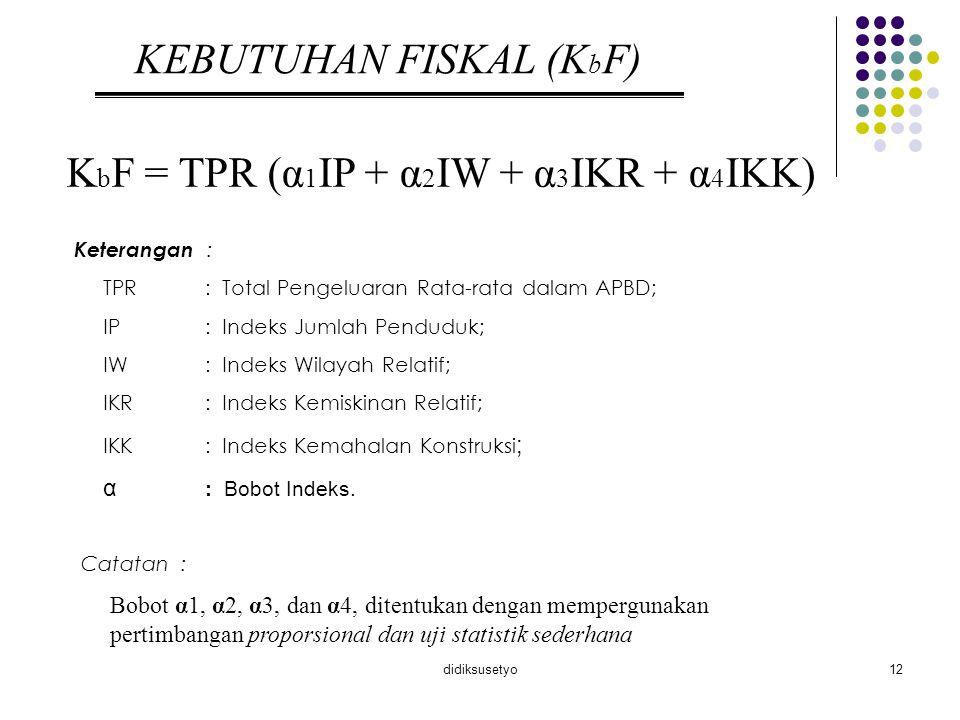 didiksusetyo12 KEBUTUHAN FISKAL (K b F) K b F = TPR (α 1 IP + α 2 IW + α 3 IKR + α 4 IKK) Keterangan : TPR: Total Pengeluaran Rata-rata dalam APBD; IP