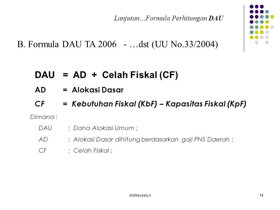 didiksusetyo14 B. Formula DAU TA 2006 - …dst (UU No.33/2004) DAU= AD + Celah Fiskal (CF) AD= Alokasi Dasar CF= Kebutuhan Fiskal (KbF) – Kapasitas Fisk