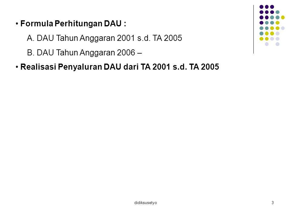 didiksusetyo3 Formula Perhitungan DAU : A. DAU Tahun Anggaran 2001 s.d. TA 2005 B. DAU Tahun Anggaran 2006 – Realisasi Penyaluran DAU dari TA 2001 s.d
