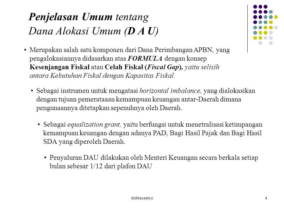 didiksusetyo4 Penjelasan Umum tentang Dana Alokasi Umum (D A U) Merupakan salah satu komponen dari Dana Perimbangan APBN, yang pengalokasiannya didasa