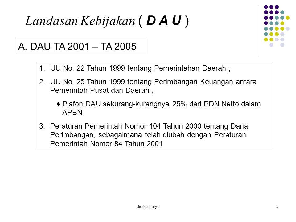 didiksusetyo5 Landasan Kebijakan ( D A U ) A. DAU TA 2001 – TA 2005 1.UU No. 22 Tahun 1999 tentang Pemerintahan Daerah ; 2.UU No. 25 Tahun 1999 tentan