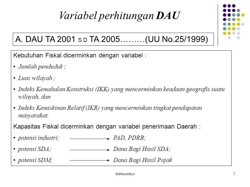didiksusetyo7 Variabel perhitungan DAU A. DAU TA 2001 S.D TA 2005………(UU No.25/1999) Kebutuhan Fiskal dicerminkan dengan variabel : Jumlah penduduk ; L