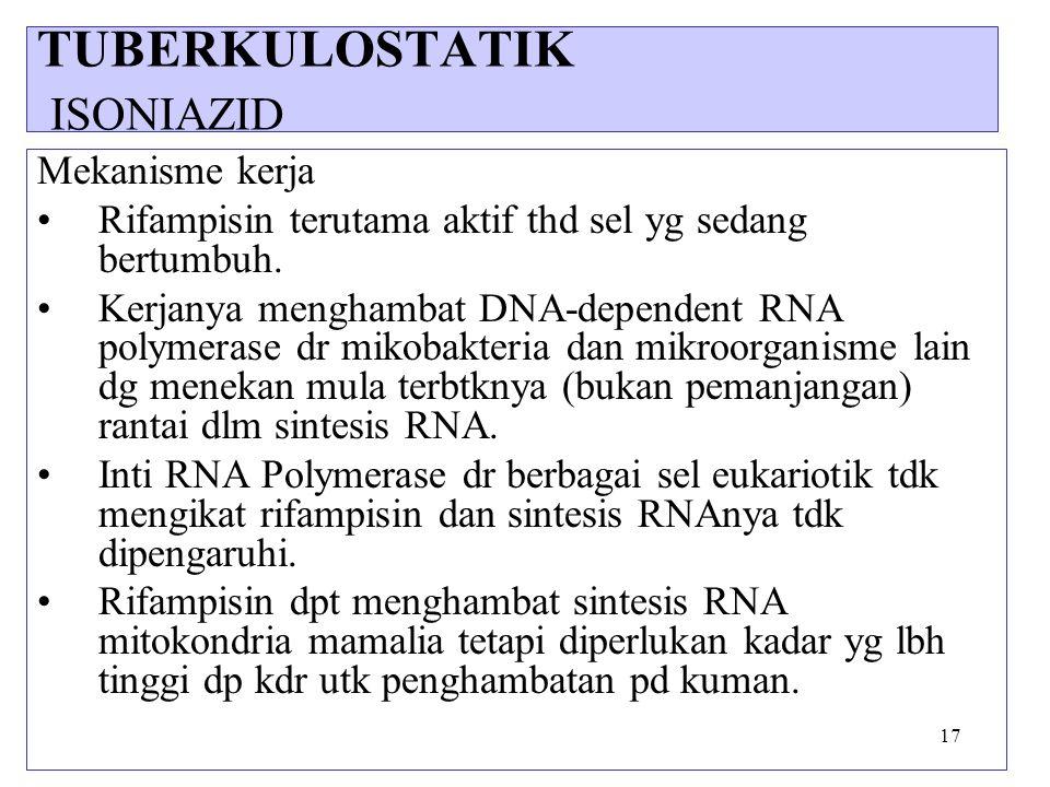 17 Mekanisme kerja Rifampisin terutama aktif thd sel yg sedang bertumbuh. Kerjanya menghambat DNA-dependent RNA polymerase dr mikobakteria dan mikroor