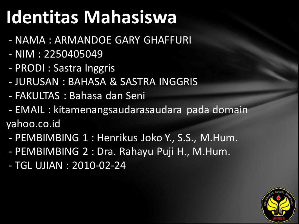 Identitas Mahasiswa - NAMA : ARMANDOE GARY GHAFFURI - NIM : 2250405049 - PRODI : Sastra Inggris - JURUSAN : BAHASA & SASTRA INGGRIS - FAKULTAS : Bahasa dan Seni - EMAIL : kitamenangsaudarasaudara pada domain yahoo.co.id - PEMBIMBING 1 : Henrikus Joko Y., S.S., M.Hum.