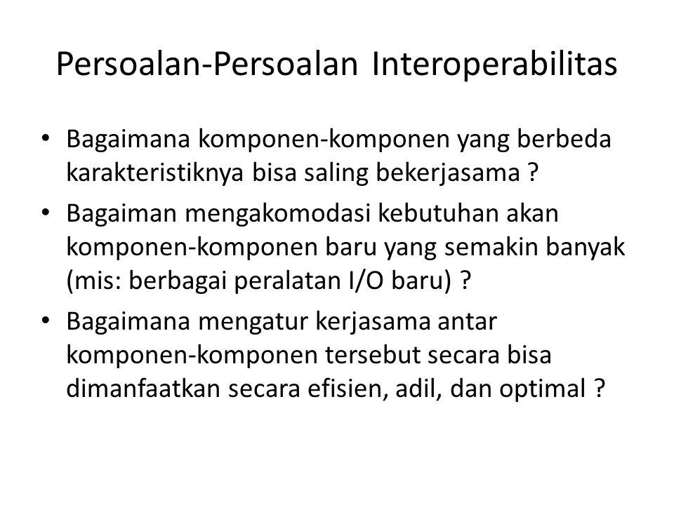Persoalan-Persoalan Interoperabilitas Bagaimana komponen-komponen yang berbeda karakteristiknya bisa saling bekerjasama ? Bagaiman mengakomodasi kebut