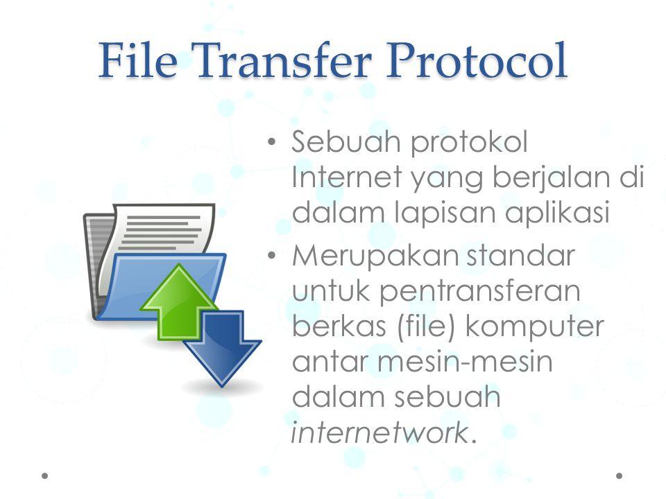 File Transfer Protocol Sebuah protokol Internet yang berjalan di dalam lapisan aplikasi Merupakan standar untuk pentransferan berkas (file) komputer a