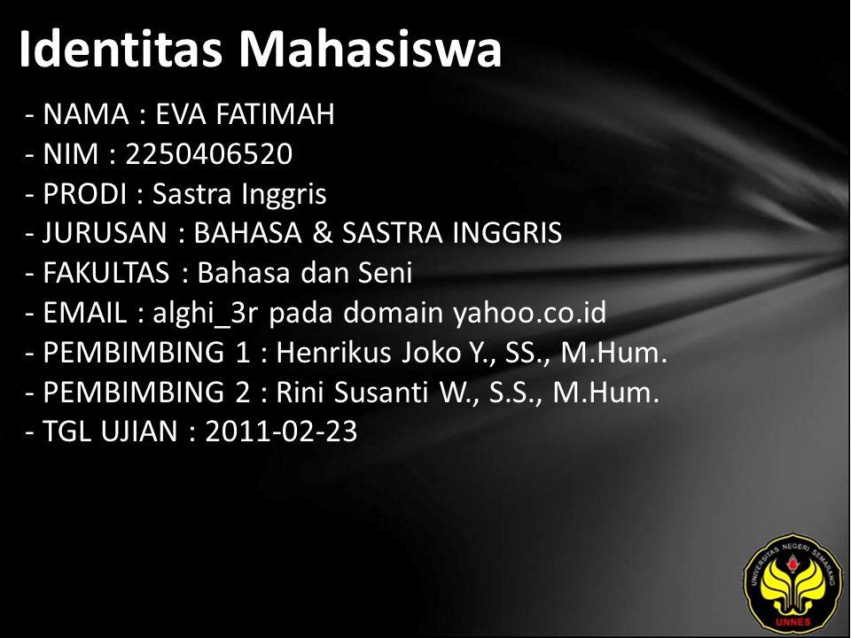 Identitas Mahasiswa - NAMA : EVA FATIMAH - NIM : 2250406520 - PRODI : Sastra Inggris - JURUSAN : BAHASA & SASTRA INGGRIS - FAKULTAS : Bahasa dan Seni - EMAIL : alghi_3r pada domain yahoo.co.id - PEMBIMBING 1 : Henrikus Joko Y., SS., M.Hum.