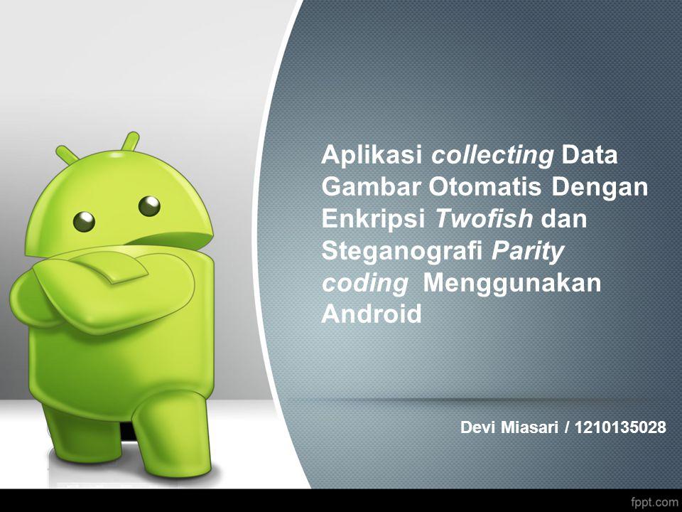 Aplikasi collecting Data Gambar Otomatis Dengan Enkripsi Twofish dan Steganografi Parity coding Menggunakan Android Devi Miasari / 1210135028