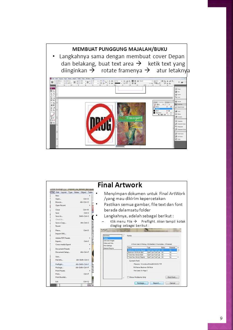 9 MEMBUAT PUNGGUNG MAJALAH/BUKU Langkahnya sama dengan membuat cover Depan dan belakang, buat text area  ketik text yang diinginkan  rotate framenya  atur letaknya Final Artwork Menyimpan dokumen untuk Final ArtWork /yang mau dikirim kepercetakan Pastikan semua gambar, file text dan font berada dalamsatu folder Langkahnya, adalah sebagai berikut : – Klik menu File  Preflight.