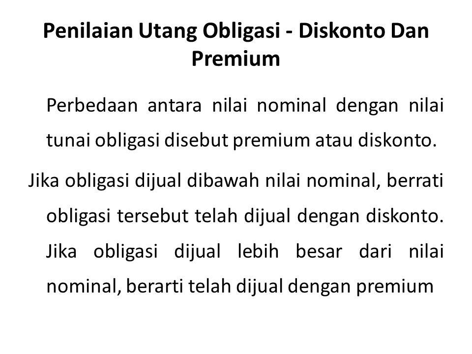 Penilaian Utang Obligasi - Diskonto Dan Premium Perbedaan antara nilai nominal dengan nilai tunai obligasi disebut premium atau diskonto.