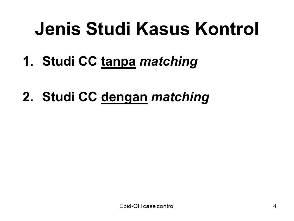 Epid-OH case control4 Jenis Studi Kasus Kontrol 1.Studi CC tanpa matching 2.Studi CC dengan matching