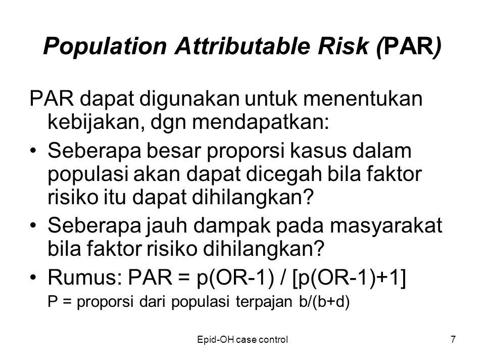 Epid-OH case control7 Population Attributable Risk (PAR) PAR dapat digunakan untuk menentukan kebijakan, dgn mendapatkan: Seberapa besar proporsi kasus dalam populasi akan dapat dicegah bila faktor risiko itu dapat dihilangkan.