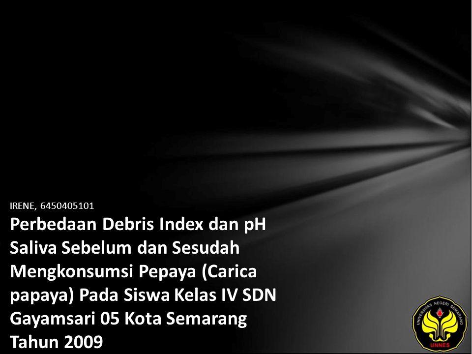 IRENE, 6450405101 Perbedaan Debris Index dan pH Saliva Sebelum dan Sesudah Mengkonsumsi Pepaya (Carica papaya) Pada Siswa Kelas IV SDN Gayamsari 05 Kota Semarang Tahun 2009