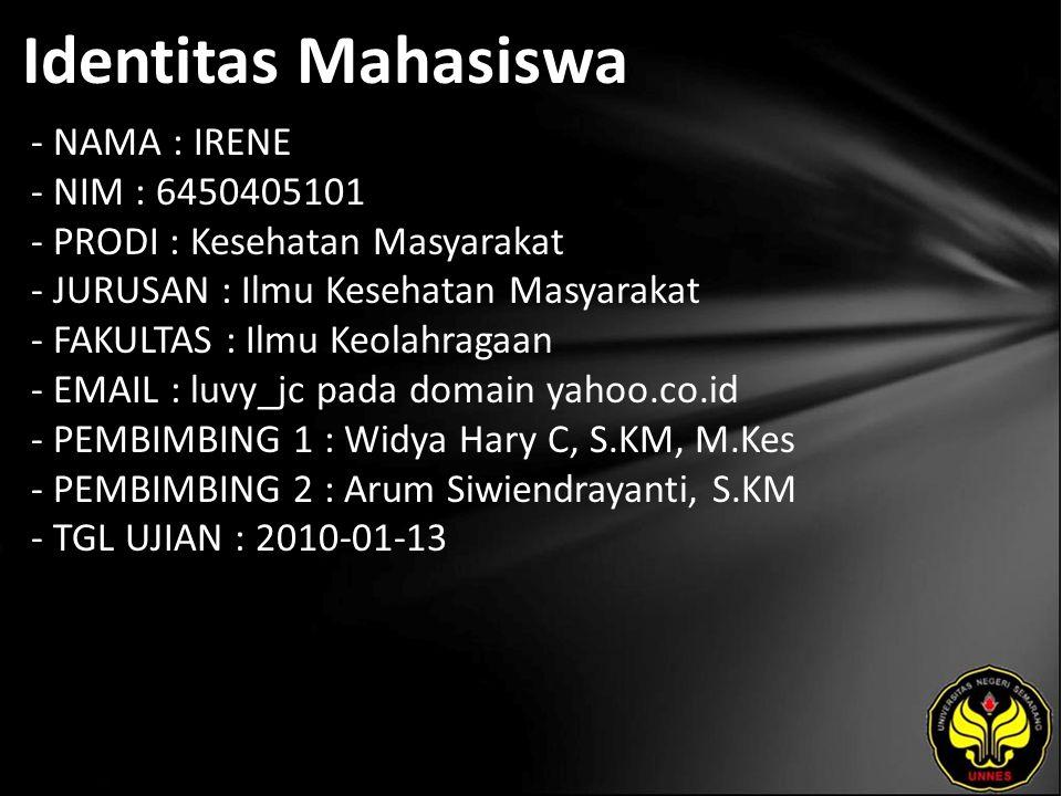 Identitas Mahasiswa - NAMA : IRENE - NIM : 6450405101 - PRODI : Kesehatan Masyarakat - JURUSAN : Ilmu Kesehatan Masyarakat - FAKULTAS : Ilmu Keolahragaan - EMAIL : luvy_jc pada domain yahoo.co.id - PEMBIMBING 1 : Widya Hary C, S.KM, M.Kes - PEMBIMBING 2 : Arum Siwiendrayanti, S.KM - TGL UJIAN : 2010-01-13