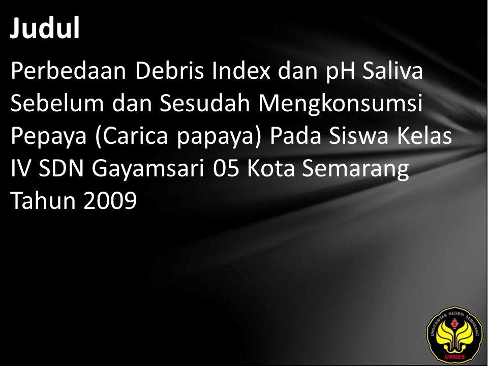 Judul Perbedaan Debris Index dan pH Saliva Sebelum dan Sesudah Mengkonsumsi Pepaya (Carica papaya) Pada Siswa Kelas IV SDN Gayamsari 05 Kota Semarang Tahun 2009