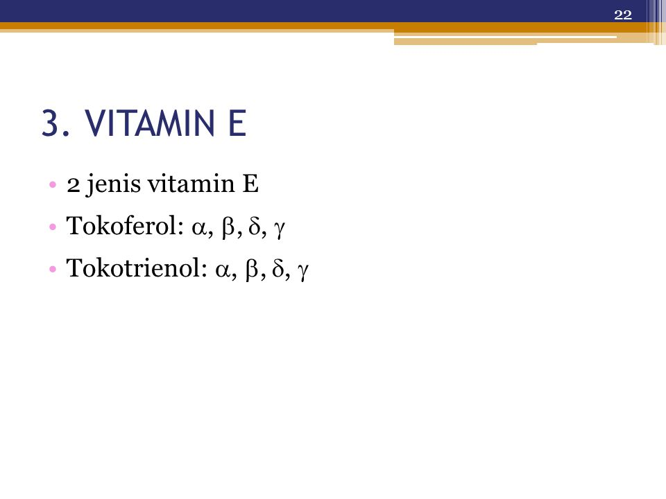3. VITAMIN E 2 jenis vitamin E Tokoferol: , , ,  Tokotrienol: , , ,  22