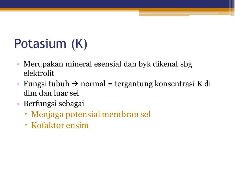 Potasium (K) Merupakan mineral esensial dan byk dikenal sbg elektrolit Fungsi tubuh  normal = tergantung konsentrasi K di dlm dan luar sel Berfungsi