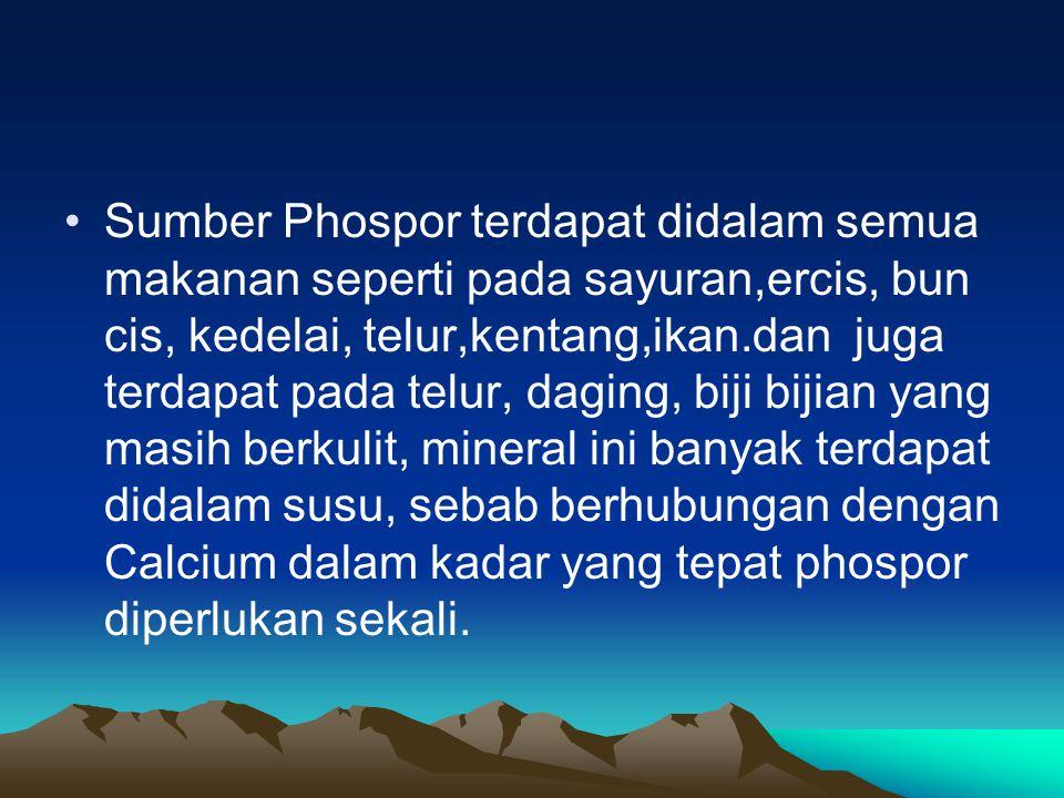 Sumber Phospor terdapat didalam semua makanan seperti pada sayuran,ercis, bun cis, kedelai, telur,kentang,ikan.dan juga terdapat pada telur, daging, b