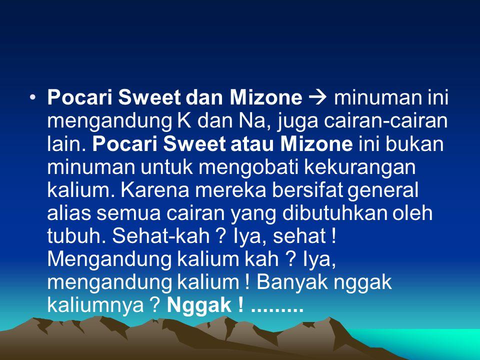 Pocari Sweet dan Mizone  minuman ini mengandung K dan Na, juga cairan-cairan lain. Pocari Sweet atau Mizone ini bukan minuman untuk mengobati kekuran