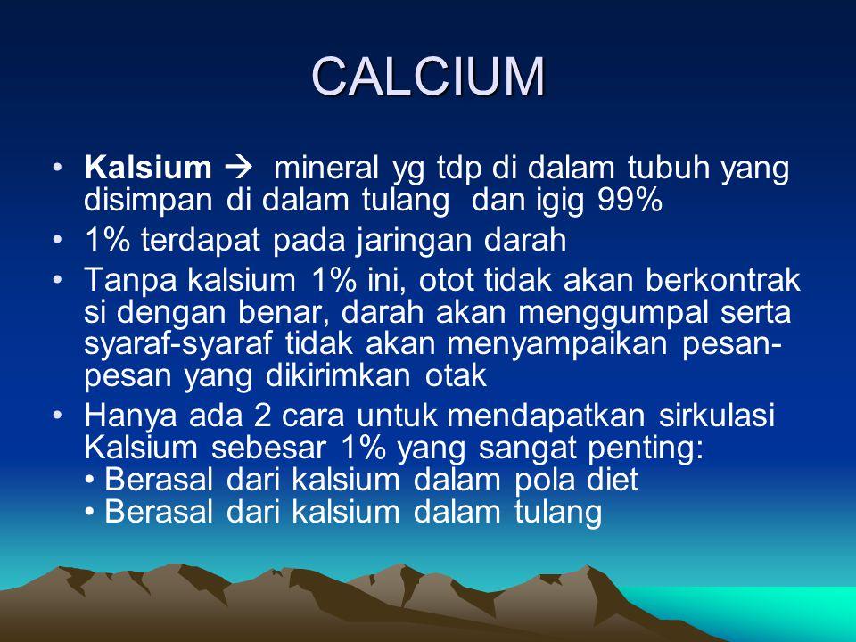 CALCIUM Kalsium  mineral yg tdp di dalam tubuh yang disimpan di dalam tulang dan igig 99% 1% terdapat pada jaringan darah Tanpa kalsium 1% ini, otot tidak akan berkontrak si dengan benar, darah akan menggumpal serta syaraf-syaraf tidak akan menyampaikan pesan- pesan yang dikirimkan otak Hanya ada 2 cara untuk mendapatkan sirkulasi Kalsium sebesar 1% yang sangat penting: Berasal dari kalsium dalam pola diet Berasal dari kalsium dalam tulang