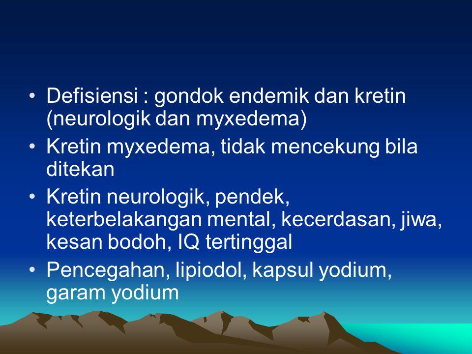 Defisiensi : gondok endemik dan kretin (neurologik dan myxedema) Kretin myxedema, tidak mencekung bila ditekan Kretin neurologik, pendek, keterbelakangan mental, kecerdasan, jiwa, kesan bodoh, IQ tertinggal Pencegahan, lipiodol, kapsul yodium, garam yodium