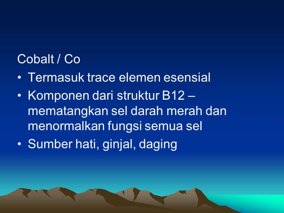 Cobalt / Co Termasuk trace elemen esensial Komponen dari struktur B12 – mematangkan sel darah merah dan menormalkan fungsi semua sel Sumber hati, ginjal, daging