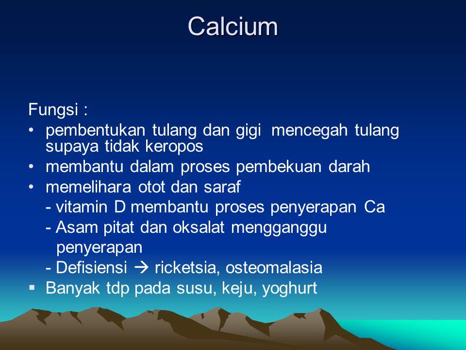 Calcium Fungsi : pembentukan tulang dan gigi mencegah tulang supaya tidak keropos membantu dalam proses pembekuan darah memelihara otot dan saraf - vitamin D membantu proses penyerapan Ca - Asam pitat dan oksalat mengganggu penyerapan - Defisiensi  ricketsia, osteomalasia  Banyak tdp pada susu, keju, yoghurt