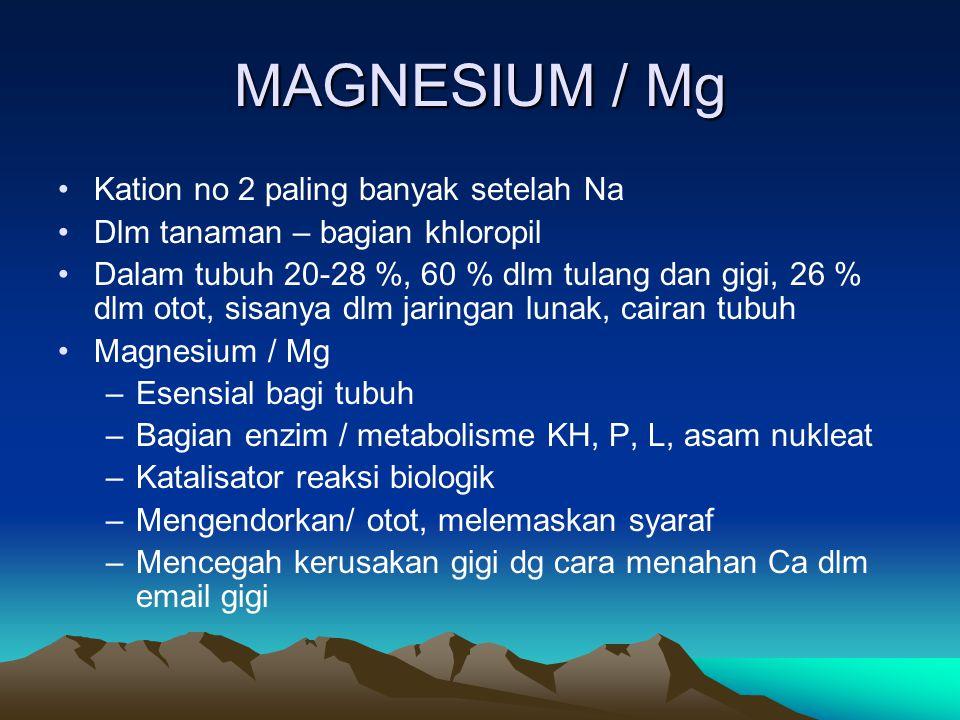 MAGNESIUM / Mg Kation no 2 paling banyak setelah Na Dlm tanaman – bagian khloropil Dalam tubuh 20-28 %, 60 % dlm tulang dan gigi, 26 % dlm otot, sisanya dlm jaringan lunak, cairan tubuh Magnesium / Mg –Esensial bagi tubuh –Bagian enzim / metabolisme KH, P, L, asam nukleat –Katalisator reaksi biologik –Mengendorkan/ otot, melemaskan syaraf –Mencegah kerusakan gigi dg cara menahan Ca dlm email gigi