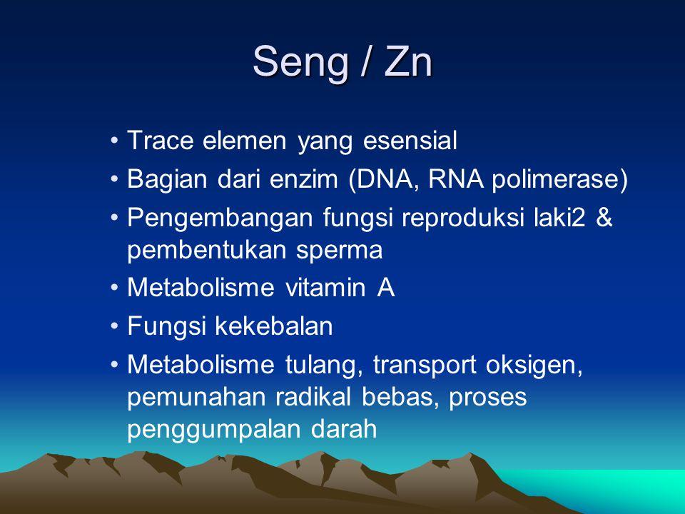 Seng / Zn Trace elemen yang esensial Bagian dari enzim (DNA, RNA polimerase) Pengembangan fungsi reproduksi laki2 & pembentukan sperma Metabolisme vitamin A Fungsi kekebalan Metabolisme tulang, transport oksigen, pemunahan radikal bebas, proses penggumpalan darah