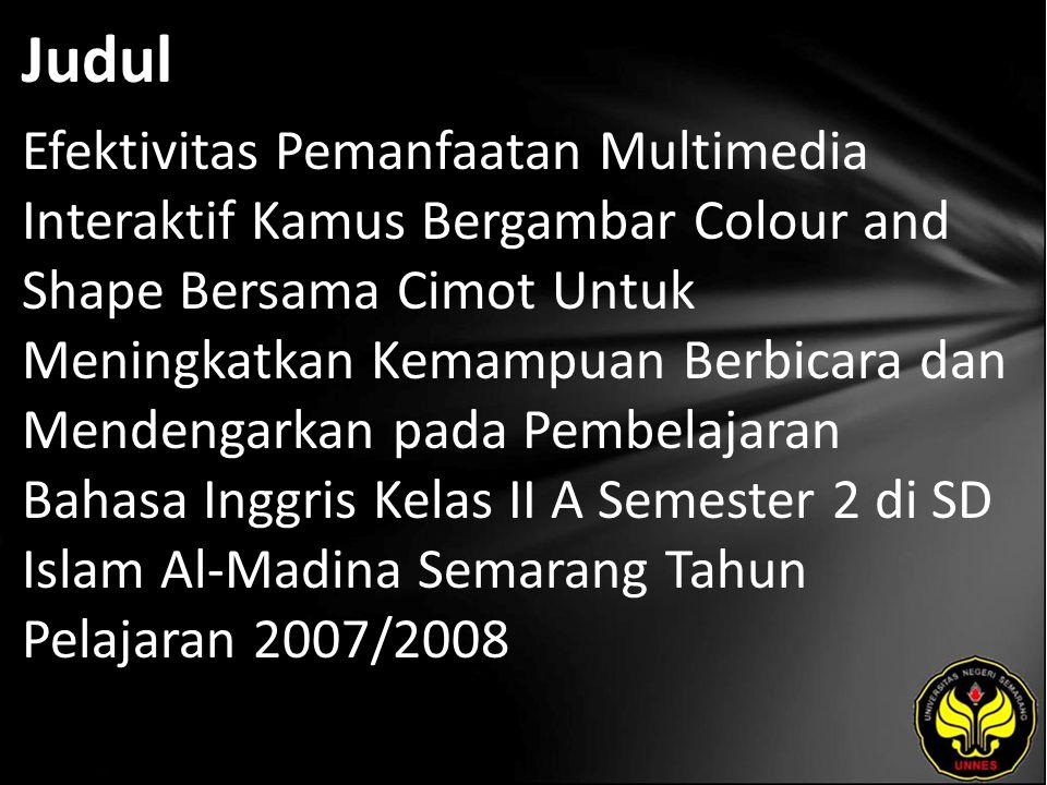 Judul Efektivitas Pemanfaatan Multimedia Interaktif Kamus Bergambar Colour and Shape Bersama Cimot Untuk Meningkatkan Kemampuan Berbicara dan Mendengarkan pada Pembelajaran Bahasa Inggris Kelas II A Semester 2 di SD Islam Al-Madina Semarang Tahun Pelajaran 2007/2008