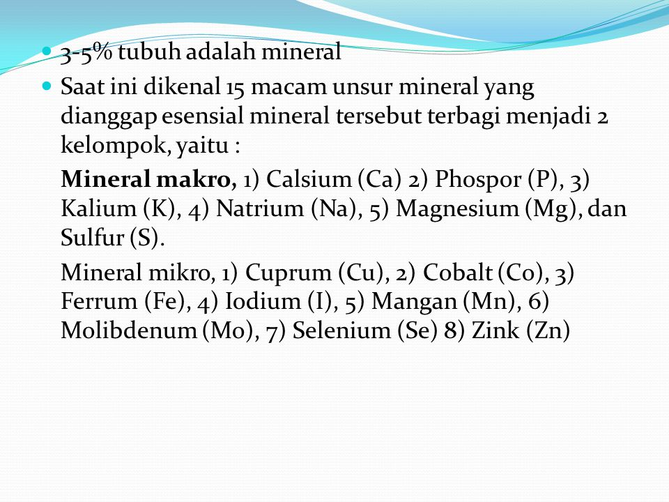 3-5% tubuh adalah mineral Saat ini dikenal 15 macam unsur mineral yang dianggap esensial mineral tersebut terbagi menjadi 2 kelompok, yaitu : Mineral makro, 1) Calsium (Ca) 2) Phospor (P), 3) Kalium (K), 4) Natrium (Na), 5) Magnesium (Mg), dan Sulfur (S).
