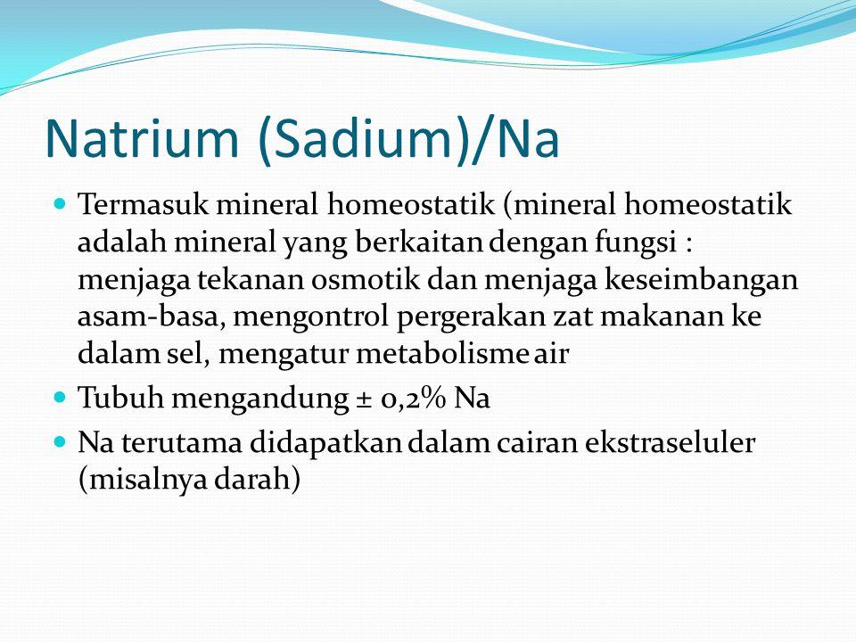 Natrium (Sadium)/Na Termasuk mineral homeostatik (mineral homeostatik adalah mineral yang berkaitan dengan fungsi : menjaga tekanan osmotik dan menjaga keseimbangan asam-basa, mengontrol pergerakan zat makanan ke dalam sel, mengatur metabolisme air Tubuh mengandung ± 0,2% Na Na terutama didapatkan dalam cairan ekstraseluler (misalnya darah)