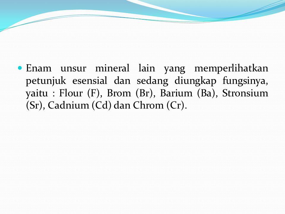 Enam unsur mineral lain yang memperlihatkan petunjuk esensial dan sedang diungkap fungsinya, yaitu : Flour (F), Brom (Br), Barium (Ba), Stronsium (Sr), Cadnium (Cd) dan Chrom (Cr).