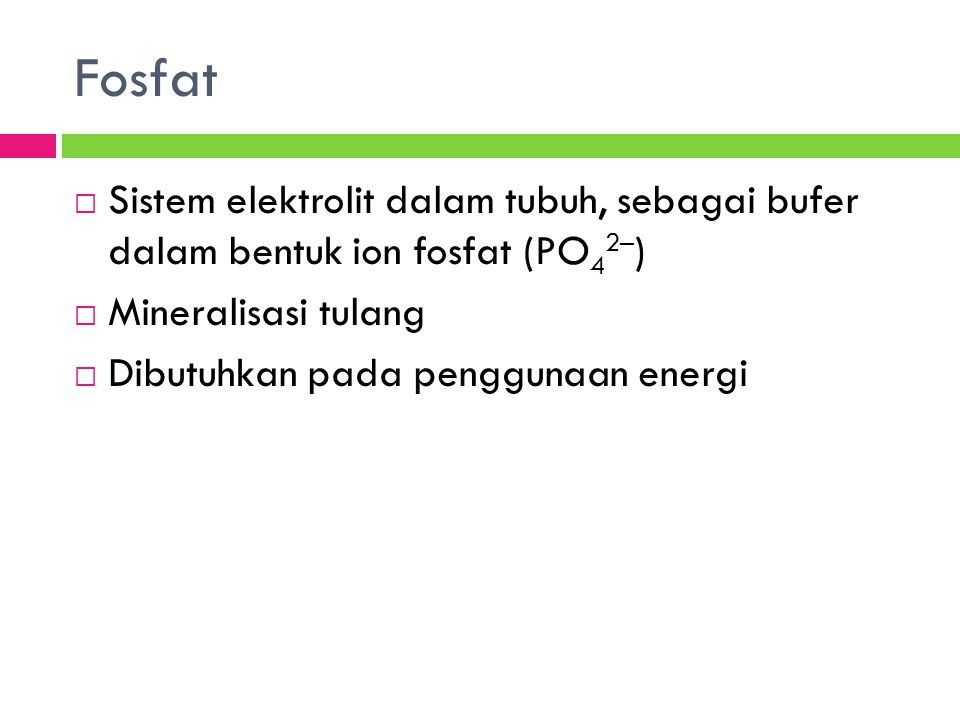 Fosfat  Sistem elektrolit dalam tubuh, sebagai bufer dalam bentuk ion fosfat (PO 4 2– )  Mineralisasi tulang  Dibutuhkan pada penggunaan energi