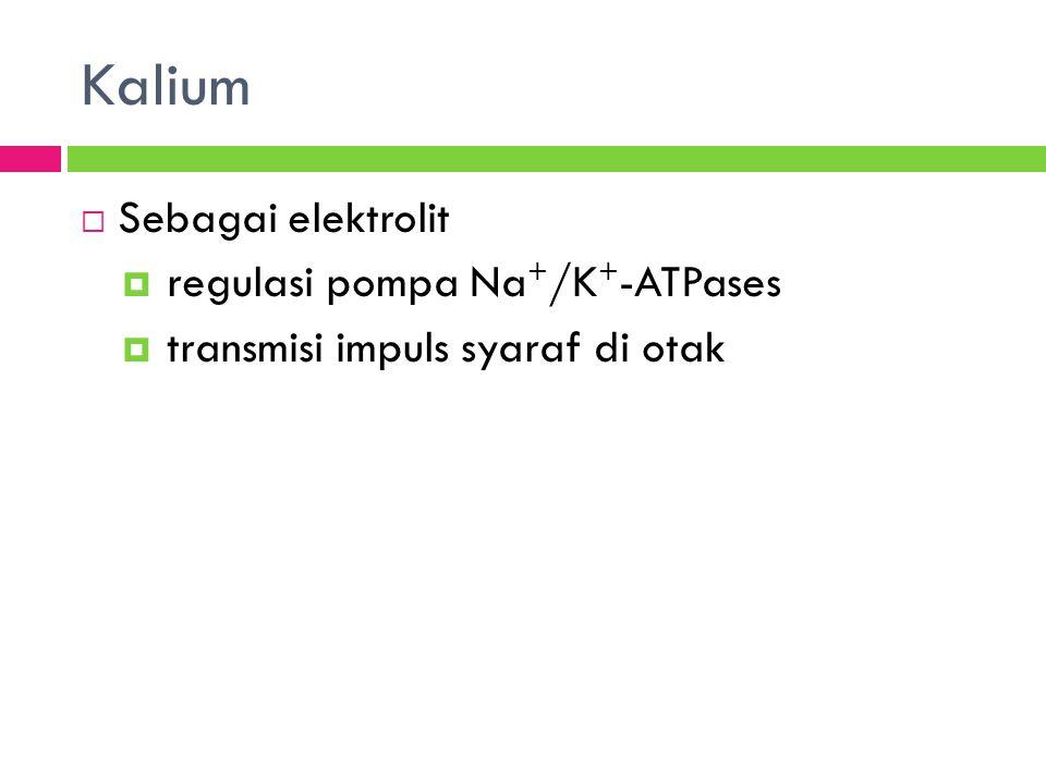 Kalium  Sebagai elektrolit  regulasi pompa Na + /K + -ATPases  transmisi impuls syaraf di otak
