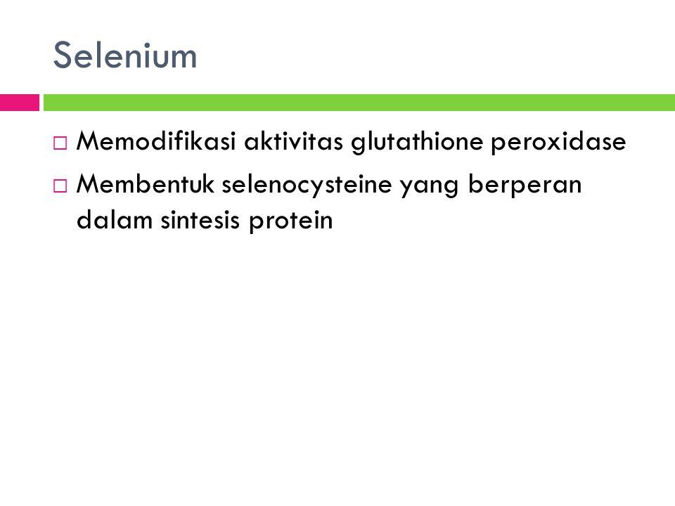 Selenium  Memodifikasi aktivitas glutathione peroxidase  Membentuk selenocysteine yang berperan dalam sintesis protein