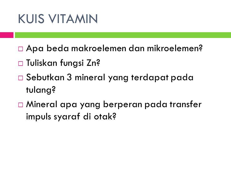 KUIS VITAMIN  Apa beda makroelemen dan mikroelemen?  Tuliskan fungsi Zn?  Sebutkan 3 mineral yang terdapat pada tulang?  Mineral apa yang berperan
