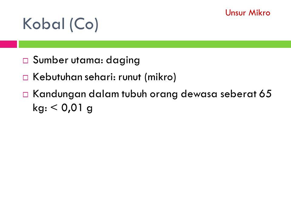 Kobal (Co)  Sumber utama: daging  Kebutuhan sehari: runut (mikro)  Kandungan dalam tubuh orang dewasa seberat 65 kg: < 0,01 g Unsur Mikro