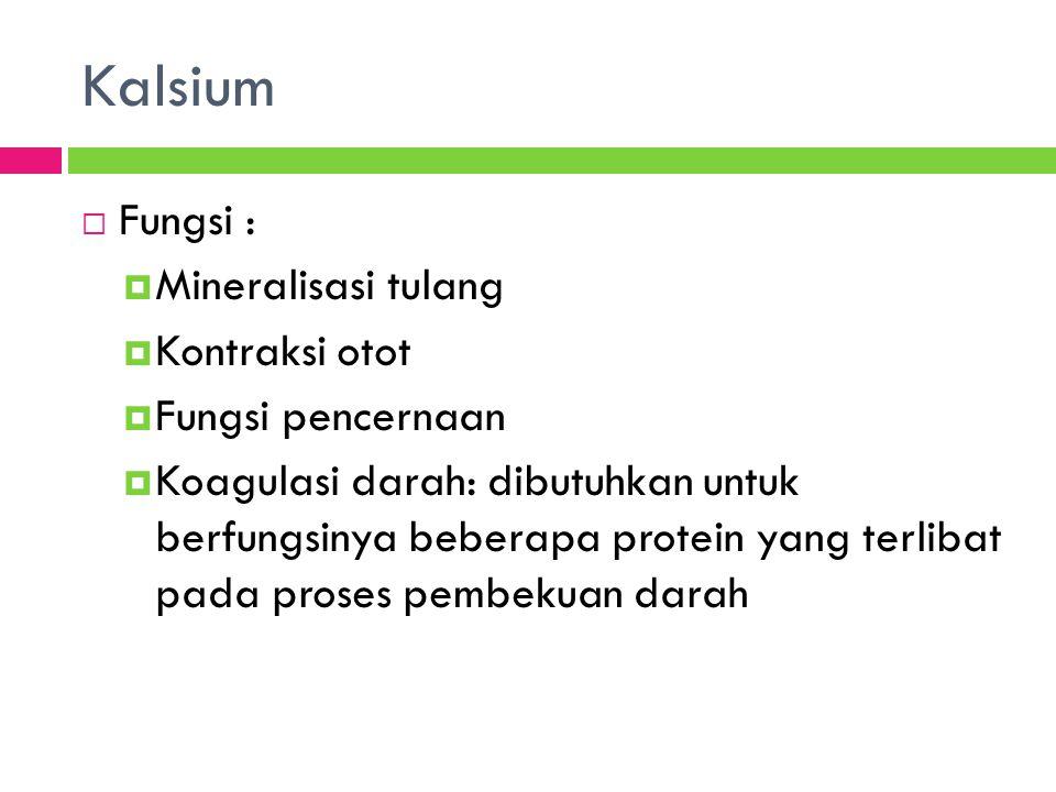 Kalsium  Fungsi :  Mineralisasi tulang  Kontraksi otot  Fungsi pencernaan  Koagulasi darah: dibutuhkan untuk berfungsinya beberapa protein yang terlibat pada proses pembekuan darah