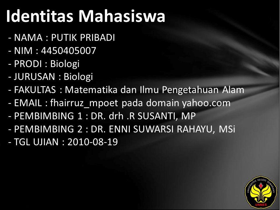 Identitas Mahasiswa - NAMA : PUTIK PRIBADI - NIM : 4450405007 - PRODI : Biologi - JURUSAN : Biologi - FAKULTAS : Matematika dan Ilmu Pengetahuan Alam - EMAIL : fhairruz_mpoet pada domain yahoo.com - PEMBIMBING 1 : DR.