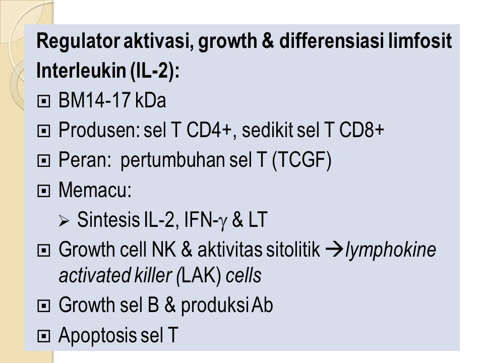 Regulator aktivasi, growth & differensiasi limfosit Interleukin (IL-2):  BM14-17 kDa  Produsen: sel T CD4+, sedikit sel T CD8+  Peran: pertumbuhan sel T (TCGF)  Memacu:  Sintesis IL-2, IFN-  & LT  Growth cell NK & aktivitas sitolitik  lymphokine activated killer ( LAK) cells  Growth sel B & produksi Ab  Apoptosis sel T