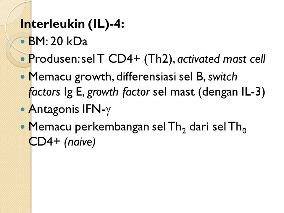 Interleukin (IL)-4: BM: 20 kDa Produsen: sel T CD4+ (Th2), activated mast cell Memacu growth, differensiasi sel B, switch factors Ig E, growth factor