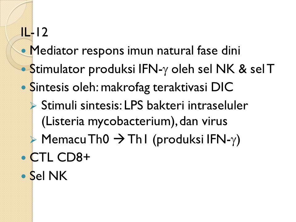 IL-12 Mediator respons imun natural fase dini Stimulator produksi IFN-  oleh sel NK & sel T Sintesis oleh: makrofag teraktivasi DIC  Stimuli sintesis: LPS bakteri intraseluler (Listeria mycobacterium), dan virus  Memacu Th0  Th1 (produksi IFN-  ) CTL CD8+ Sel NK